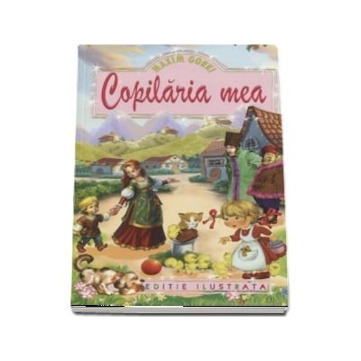 Copilaria mea - Maxim Gorki (Editie ilustrata)