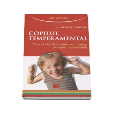 Copilul temperamental. O noua abordare pentru a-i intelege pe copiii imprevizibili - Ross W. Greene