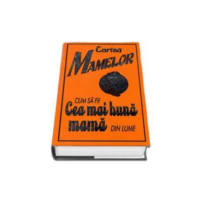 Cartea mamelor. Cum sa fii cea mai buna mama din lume (Editie cu coperti cartonate)