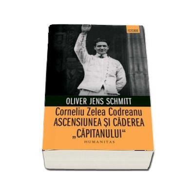 Corneliu Zelea Codreanu. Ascensiunea si caderea -Capitanului- (Oliver Jens Schmitt)