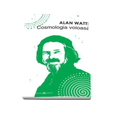 Cosmologia voioasa - Incursiuni in chimia constiintei (Alan Watts)