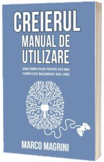Creierul - Manual de utilizare: ghid simplificat pentru cea mai complexa masinarie din lume