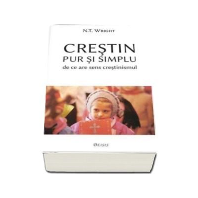 Crestin pur si simplu - de ce are sens crestinismul (Nicholas Thomas Wright)