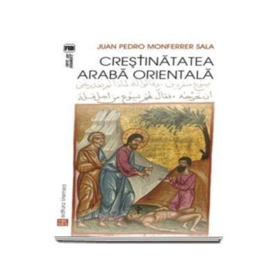 Crestinatatea araba orientala - Traducere din limba spaniola de Anca-Irina Ionescu