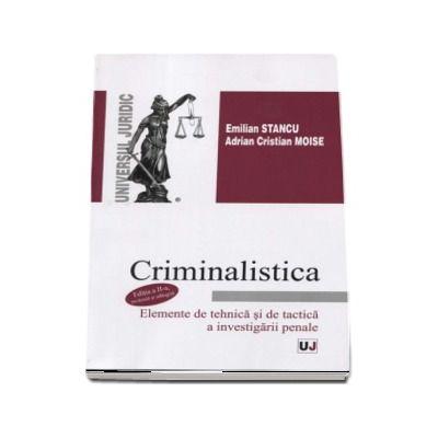 Criminalistica. Elemente de tehnica si de tactica a investigatiei penale - Emilian Stancu (Editia a II-a, revazuta si adaugita)
