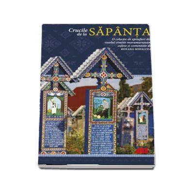Crucile de la Sapanta. O colectie de epitafuri din veselul cimitir maramuresean - Roxana Mihalcea
