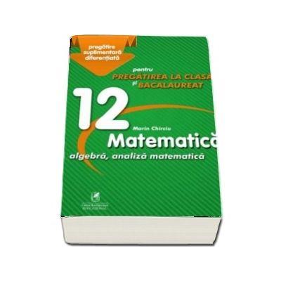 Culegere - Matematica algebra, analiza matematica - Clasa a XII-a - pentru pregatirea la clasa si bacalaureat