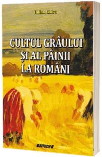 Cultul graului si al painii la romani - Iulian Chivu (Editia a III-a)