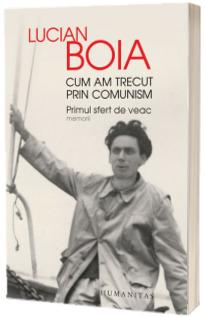 Cum am trecut prin comunism. Primul sfert de veac - Lucian Boia (Cu fotografii din arhiva autorului)