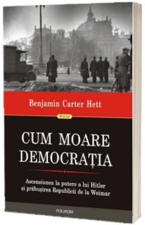 Cum moare democratia. Ascensiunea la putere a lui Hitler si prabusirea Republicii de la Weimar