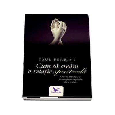 Cum sa cream o relatie spirituala - Paul Ferrini (Editie revizuita)