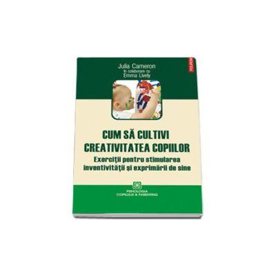 Cum sa cultivi creativitatea copiilor (Exercitii pentru stimularea inventivitatii si exprimarii de sine)