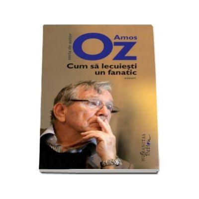 Cum sa lecuiesti un fanatic - Amos Oz (Editia a II-a)