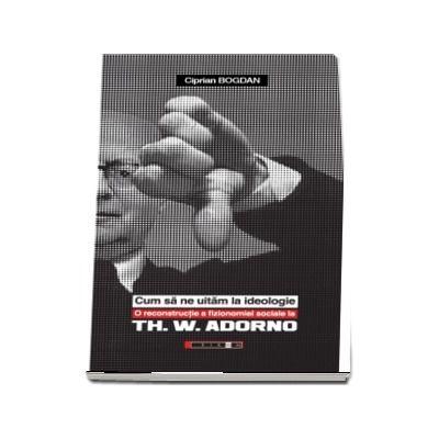 Cum sa ne uitam la ideologie. O reconstructie a fizionomiei sociale la Th. W. Adorno