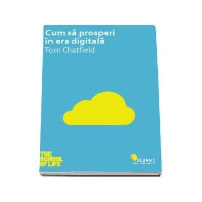 Cum sa prosperi in era digitala - Tom Chatfield