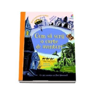 Cum sa scrii o carte de aventuri - Cu idei narative de Paul Dowswell