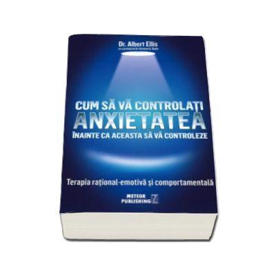 Cum sa va controlati anxietatea inainte ca aceasta sa va controleze - Terapia rational-emotiva si comportamentala