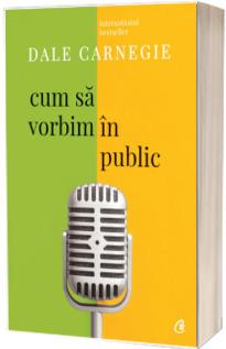 Cum sa vorbim in public - Dale Carnegie (Editia a III-a, revizuita)