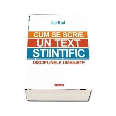 Cum se scrie un text stiintific. Disciplinele umaniste - Ilie Rad (Editia a II-a revazuta si adaugita)
