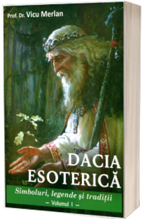 Dacia esoterica. Simboluri, legende si traditii. Volumul I