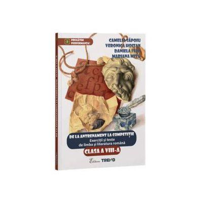 De la antrenament la competitie - Exercitii si teste de limba si literatura romana pentru clasa a VIII-a - Camelia Sapoiu