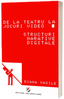 De la teatru la jocuri video. Structuri narative digitale