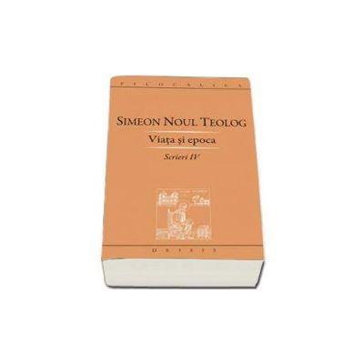Viata si epoca (Scrieri IV) - Simeon Noul Teolog