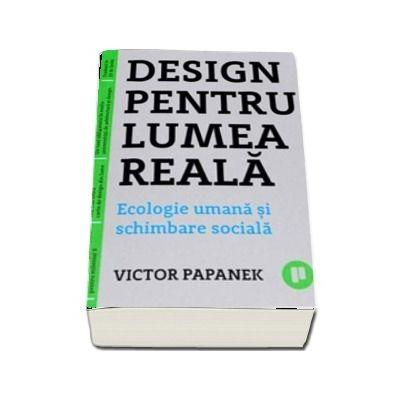 Design pentru lumea reala. Ecologie umana si schimbare sociala - Victor Papanek