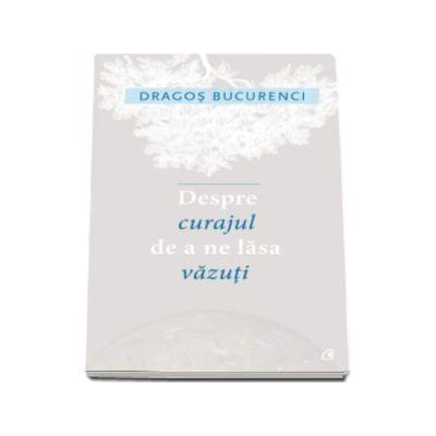 Despre curajul de a ne lasa vazuti - Dragos Bucurenci