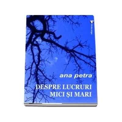 Despre lucruri mici si mari - Ana Petra