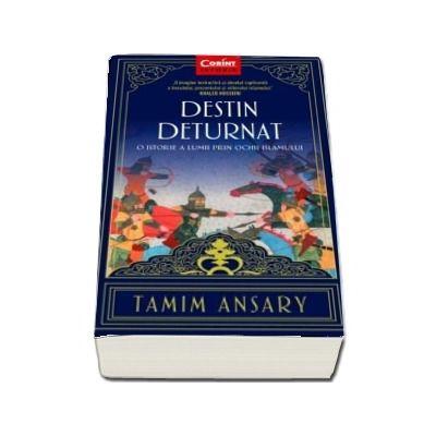 Destin deturnat - O istorie a lumii prin ochii Islamului (Tamim Ansary)