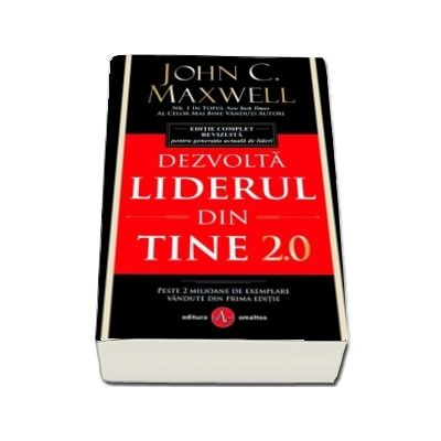 Dezvolta liderul din tine 2.0. Editie complet revizuita pentru generatia actuala de lideri - John C. Maxwell