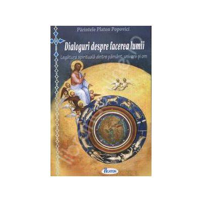 Dialoguri despre facerea lumii. Legatura spirituala dintre pamant, univers si om
