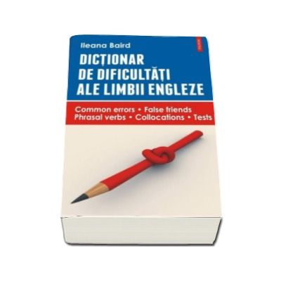 Dictionar de dificultati ale limbii engleze. Common errors. False friends. Phrasal verbs.Collocations. Tests - Baird Ileana