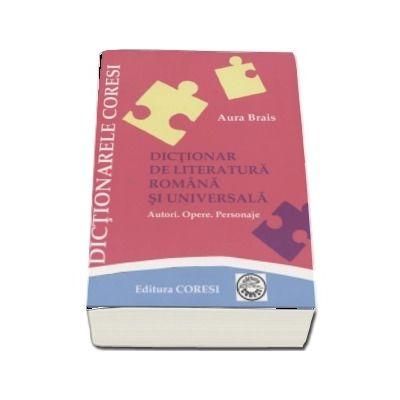 Dictionar de literatura romana si universala pentru elevi. Autori, opere, personaje - Aura Brais (Editia a VI-a)