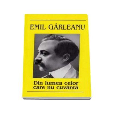 Din lumea celor care nu cuvanta - Garleanu Emil