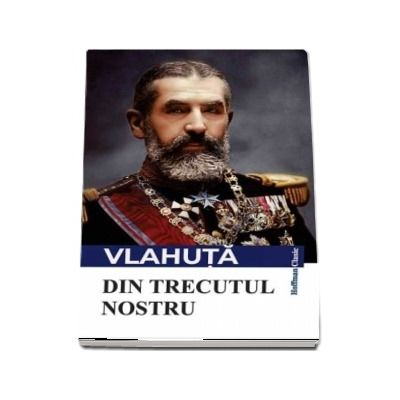 Din trecutul nostru -  Alexandru Vlahuta (Colectia Hoffman clasic)