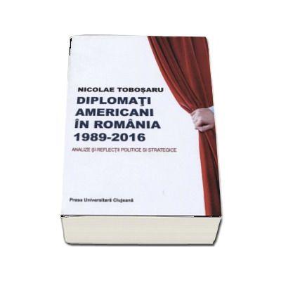 Diplomati americani in Romania 1989-2016. Analize si reflectii politice si strategice - Nicolae Tobosaru