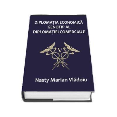 Diplomatia economica - Genotip al diplomatiei comerciale (Nasty Marian Vladoiu)