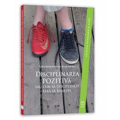 Disciplinarea pozitiva sau cum sa disciplinezi fara sa ranesti. Colectia Psihologie si viata