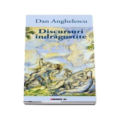 Discursuri indragostite - Dan Anghelescu