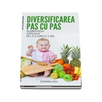 Diversificarea pas cu pas. Alimentatia copilului de la 6 luni la 2 ani - Cosmina Nitu