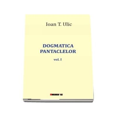 Dogmatica pantaclelor Volumul I - Ioan T. Ulic