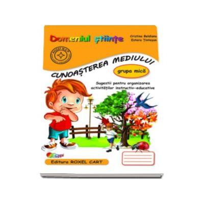 Domeniul stiinte. Cunoasterea mediului, caiet pentru gradinita, grupa mica - Sugestii pentru organizarea activitatilor instructiv-educative (Editie, noua)