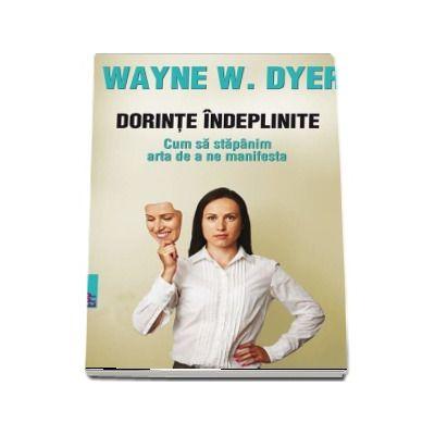 Dorinte indeplinite. Cum sa stapanim arta de a ne manifesta - Wayne W. DYER (Editia a II-a)