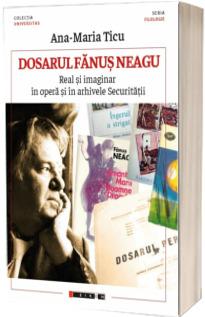Dosarul Fanus Neagu - Real si imaginar in opera si in arhivele Securitatii