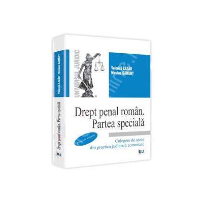 Drept penal roman. Partea speciala. Culegere de spete din practica judiciara comentate