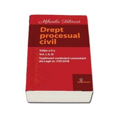 Drept procesual civil. Editia a II-a, volumele I-III. Supliment continand comentarii ale Legii nr. 310/2018