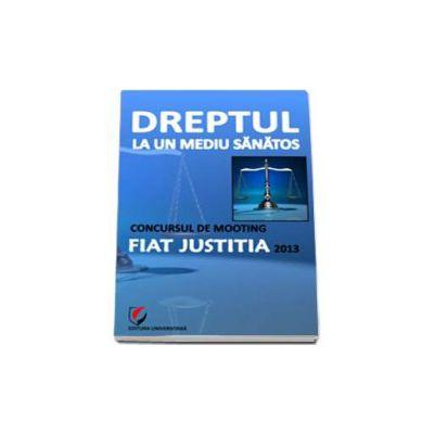 Dreptul la un mediu sanatos - Concursul de Mooting Fiat Justitia 2013