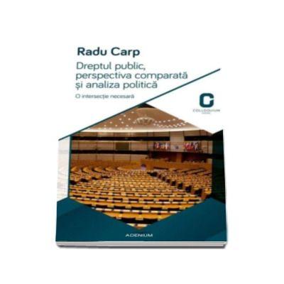 Dreptul public, perspectiva comparata si analiza politica - Radu Carp